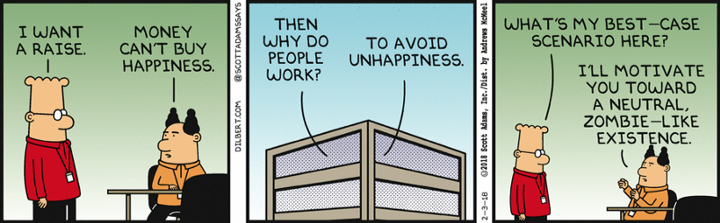 "Dilbert: ""I want a raise."" Pointy Haired Boss: ""Money can't buy happiness."" Dilbert: ""Then why do people work?"" Pointy haired boss: ""To avoid unhappiness."" Dilbert: ""What's my best-case scenario here?"" Pointy Haired Boss: ""I'll motivate you toward a neutral, zombie-like existence."""